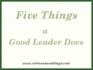 Five Things a Good Leader Does www.virtuousweddings.com