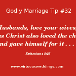 Husbands, love your wives, even as Christ also loved the church, and gave himself for it . . . . Ephesians 5:25