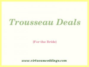 Trousseau Deals for the bride at www.virtuousweddings.com