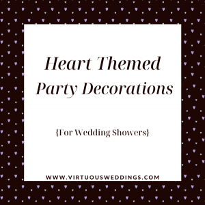 Heart themed party decorations for wedding showers | www.virtuousweddings.com